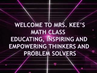 WELCOME TO MRS. KEE'S MATH CLASS   EDUCATING, INSPIRING AND  EMPOWERING THINKERS AND