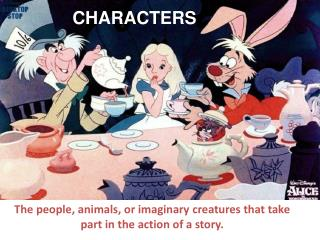 The people, animals, or imaginary creatures that take part in the action of a story.