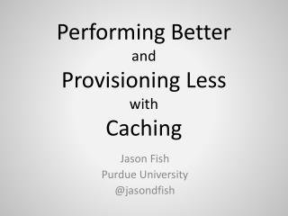 Performing Better and Provisioning Less with Caching