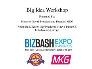Big Idea Workshop Presented By: Maneesh Goyal, President and Founder, MKG