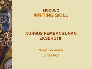 MODUL 2  WRITING SKILL KURSUS PEMBANGUNAN EKSEKUTIF Dewan Laksamana 26 Mei 2005