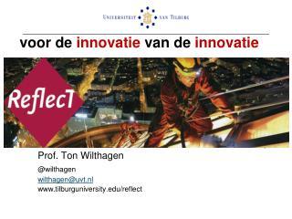 voor de  innovatie  van de  innovatie Ton Wilthagen  ReflecT/Universiteit van Tilburg