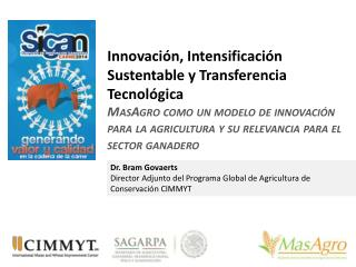 Dr. Bram Govaerts Director Adjunto del Programa Global de Agricultura de Conservación CIMMYT
