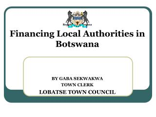 Republic of Botswana Financing Local Authorities in Botswana BY GABA SEKWAKWA TOWN CLERK