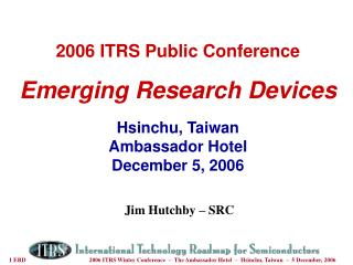 2006 ITRS Public Conference Emerging Research Devices Hsinchu, Taiwan Ambassador Hotel