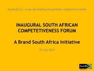 INAUGURAL SOUTH AFRICAN COMPETETIVENESS FORUM  A Brand South Africa Initiative