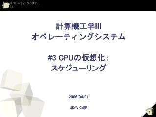 計算機工学 III オペレーティングシステム #3 CPU の仮想化: スケジューリング 2006/04/21 津邑 公暁
