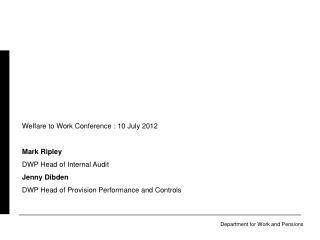 Welfare to Work Conference : 10 July 2012 Mark Ripley DWP Head of Internal Audit Jenny Dibden