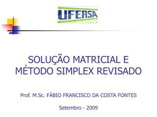 SOLUÇÃO MATRICIAL E MÉTODO SIMPLEX REVISADO Prof. M.Sc. FÁBIO FRANCISCO DA COSTA FONTES