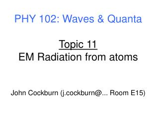 PHY 102: Waves & Quanta Topic 11 EM Radiation from atoms John Cockburn (j.cockburn@... Room E15)