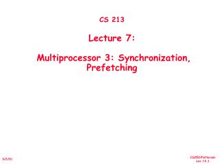 CS 213 Lecture 7:   Multiprocessor 3: Synchronization, Prefetching