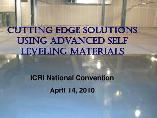 Cutting Edge Solutions Using Advanced Self Leveling Materials ICRI National Convention