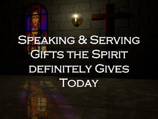 Speaking & Serving Gifts the Spirit definitely Gives Today