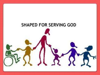 SHAPED FOR SERVING GOD