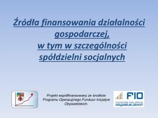 Źródła finansowania działalności gospodarczej,  w tym w szczególności spółdzielni socjalnych