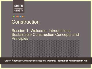 Construction Session 1: Welcome, Introductions; Sustainable Construction Concepts and Principles