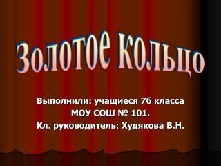 Выполнили: учащиеся 7б класса МОУ СОШ № 101. Кл. руководитель: Худякова В.Н.