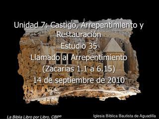 Unidad 7: Castigo, Arrepentimiento y Restauraci n Estudio 35  Llamado al Arrepentimiento Zacar as 1.1 a 6.15  14 de sept