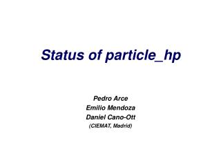 Status of particle_hp Pedro Arce Emilio Mendoza Daniel Cano-Ott (CIEMAT, Madrid)