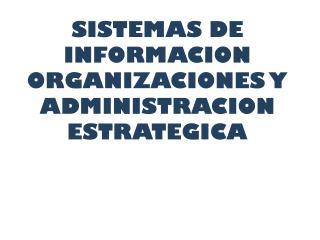 SISTEMAS DE INFORMACION  ORGANIZACIONES Y ADMINISTRACION ESTRATEGICA