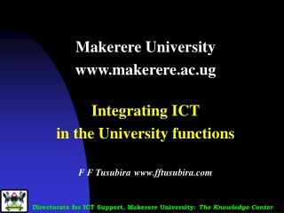 Makerere University makerere.ac.ug  Integrating ICT  in the University functions  F F Tusubira fftusubira