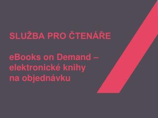 SLUŽBA PRO ČTENÁŘE eBooks on Demand – elektronick é knihy naobjednávku