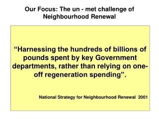 Our Focus: The un - met challenge of Neighbourhood Renewal