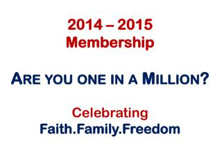 2014 – 2015  Membership Are you one in a Million? C elebrating Faith.Family.Freedom