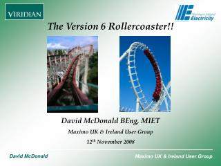 The Version 6 Rollercoaster!! David McDonald BEng, MIET Maximo UK & Ireland User Group