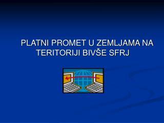PLATN I  PROMET U ZEMLJAMA  NA TERITORIJI BIVŠE SFRJ