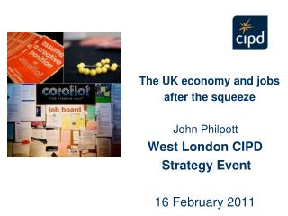 The UK economy and jobs              after the squeeze John Philpott      West London CIPD