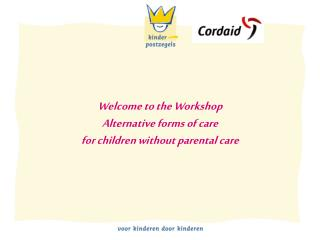Welcome to the Workshop Alternative forms of care for children without parental care