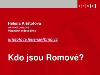 Helena Krištofová romský poradce Magistrát města Brna kristofova.helena@brno.cz Kdo jsou Romové?