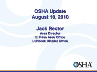 OSHA Update August 10, 2010 Jack Rector Area Director El Paso Area Office Lubbock District Office