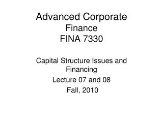 Advanced Corporate Finance FINA 7330 Capital Structure Issues and Financing Lecture 07 and 08