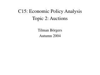 C15: Economic Policy Analysis Topic 2: Auctions Tilman B örgers Autumn 2004