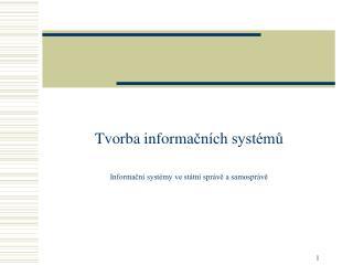Tvorba inform ačních systémů Informační systémy ve státní správě a samosprávě