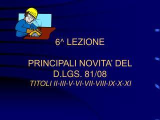 6^ LEZIONE PRINCIPALI NOVITA' DEL D.LGS. 81/08 TITOLI II-III-V-VI-VII-VIII-IX-X-XI