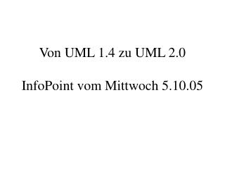 Von UML 1.4 zu UML 2.0 InfoPoint vom Mittwoch 5.10.05