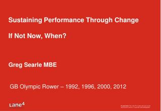 Sustaining Performance Through Change If Not Now, When? Greg Searle MBE