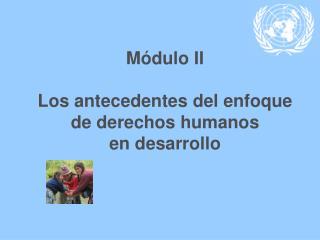 Módulo II Los antecedentes del enfoque de derechos humanos  en desarrollo
