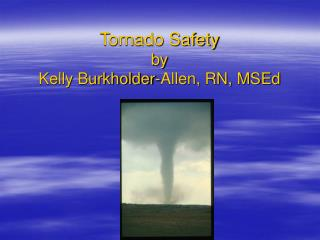 Tornado Safety by  Kelly Burkholder-Allen, RN, MSEd