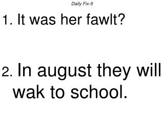 Daily Fix-It 1. It was her fawlt   2. In august they will wak to school.