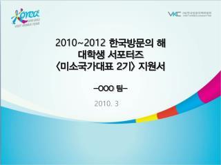 2010~2012 한국방문의 해 대학생 서포터즈 < 미소국가대표  2 기 >  지원서 -OOO  팀 -