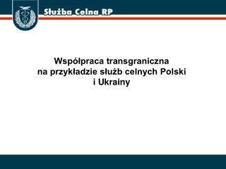 Współpraca transgraniczna  na przykładzie służb celnych Polski  i Ukrainy