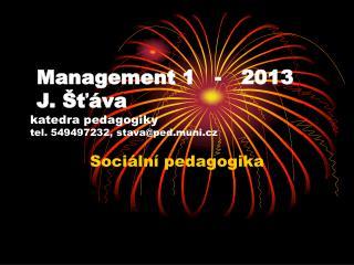 Management 1   -   2013  J. Šťáva  katedra pedagogiky tel. 549497232, stava@ped.muni.cz