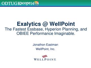 Exalytics @ WellPoint The Fastest Essbase, Hyperion Planning, and OBIEE Performance Imaginable.