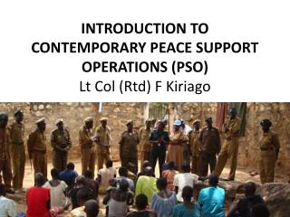 INTRODUCTION TO CONTEMPORARY PEACE SUPPORT OPERATIONS (PSO) Lt  Col ( Rtd ) F  Kiriago