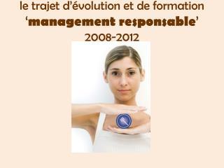 le trajet d��volution et de formation  � management responsable �  2008-2012
