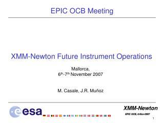 XMM-Newton Future Instrument Operations Mallorca, 6 th -7 th  November 2007 M. Casale, J.R. Muñoz